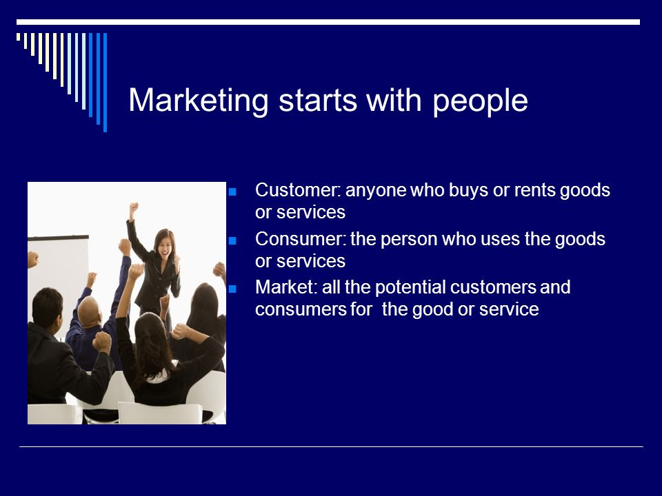 Marketing starts with people Customer: anyone who buys or rents goods or services Consumer: the person who uses the goods or services Market: all the potential customers and consumers for the good or service