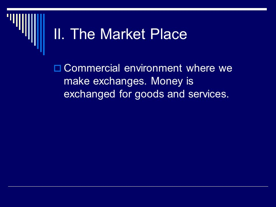 II.The Market Place Commercial environment where we make exchanges.