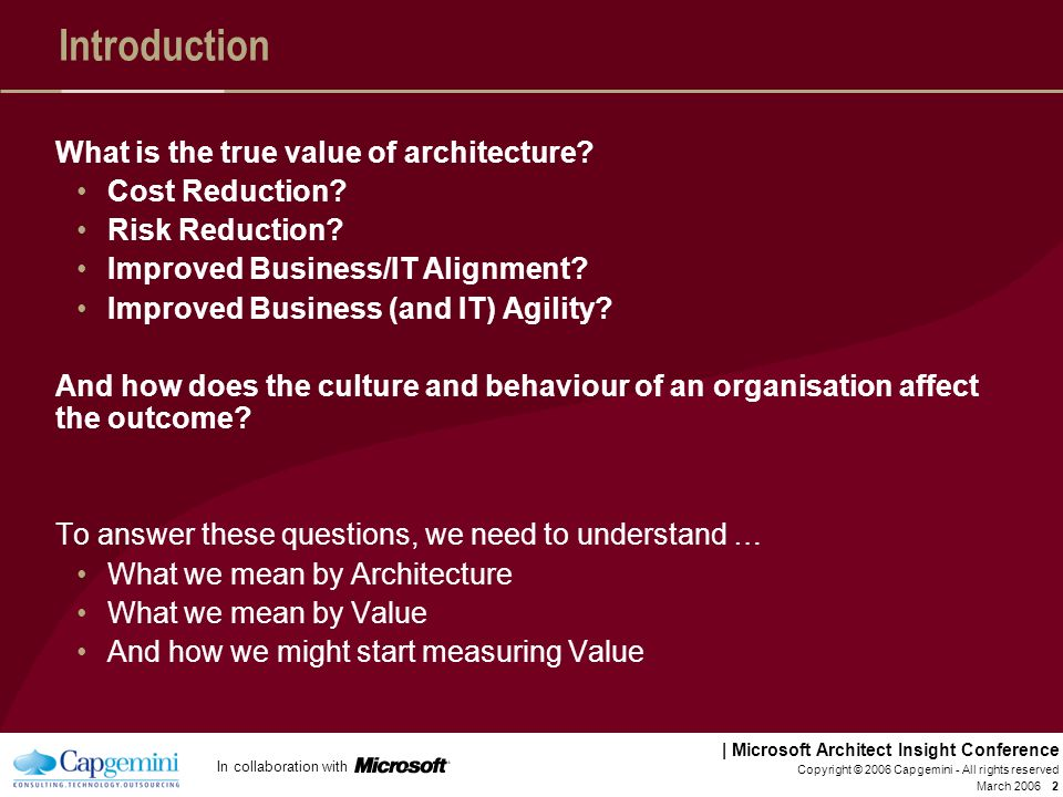 In collaboration with | Microsoft Architect Insight Conference March 2006 Copyright © 2006 Capgemini - All rights reserved 22 Critical Success Factors for Enterprise Architecture Connect Developing an EA Capability is a major change programme that will not happen in a few months (acknowledge/plan for this) Strong executive sponsorship from within IT and Business Work collaboratively with both business and IT as partners Regular targeted communication with both the Business and IT, effectively driving a Marketing Plan Understand key stakeholders and communicate specifically with them Make your success and value visible Developing an EA Capability is a major change programme that will not happen in a few months (acknowledge/plan for this) Strong executive sponsorship from within IT and Business Work collaboratively with both business and IT as partners Regular targeted communication with both the Business and IT, effectively driving a Marketing Plan Understand key stakeholders and communicate specifically with them Make your success and value visible Deliver A common language/framework and approach, with supporting tools if appropriate A clear governance model over projects/Solution Architectures, including sufficient Authority A pragmatic approach so that you can delivery some results early and you are not seen as just an ivory tower doing strategy stuff Architecture is a living thing.
