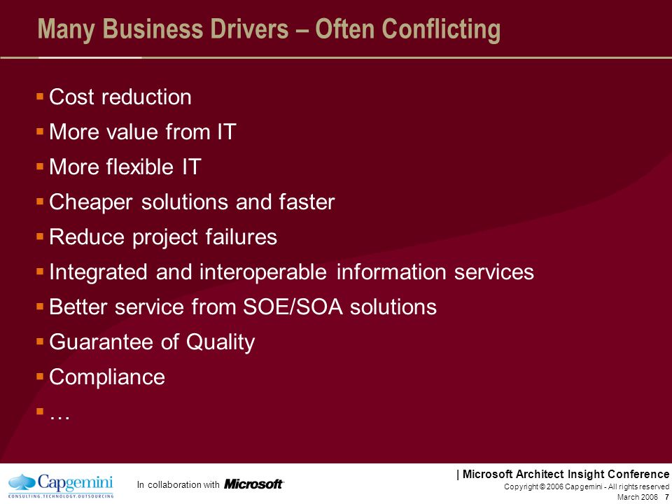 In collaboration with | Microsoft Architect Insight Conference March 2006 Copyright © 2006 Capgemini - All rights reserved 7 Many Business Drivers – Often Conflicting Cost reduction More value from IT More flexible IT Cheaper solutions and faster Reduce project failures Integrated and interoperable information services Better service from SOE/SOA solutions Guarantee of Quality Compliance …