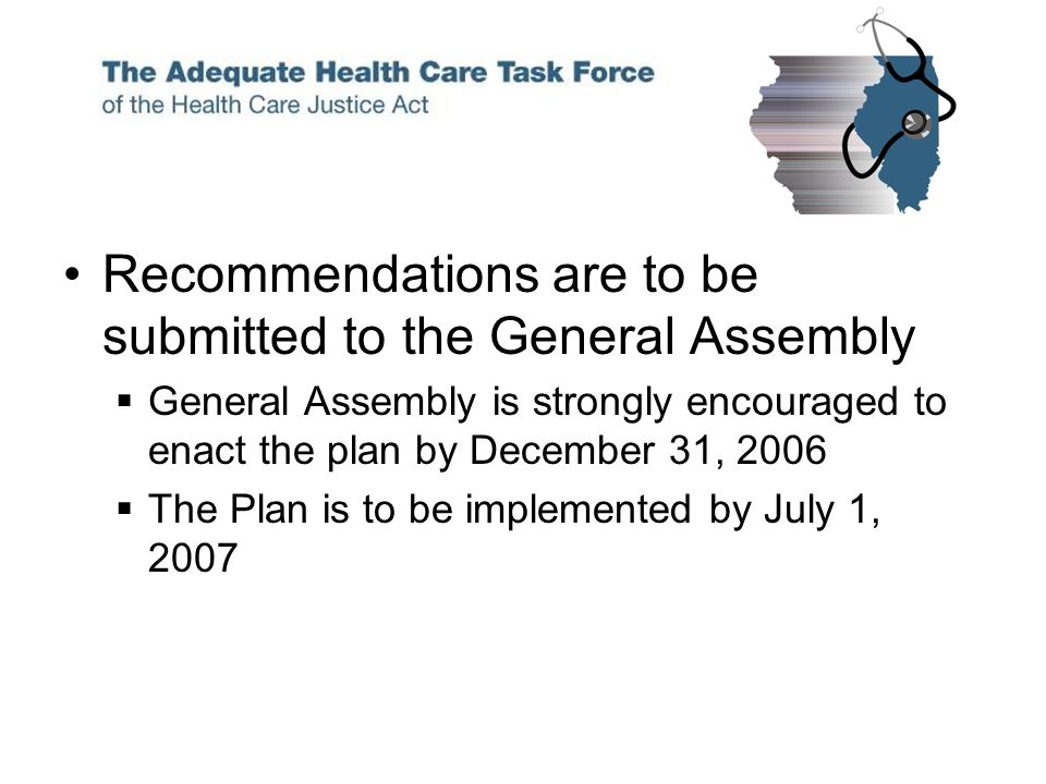 Recommendations are to be submitted to the General Assembly General Assembly is strongly encouraged to enact the plan by December 31, 2006 The Plan is to be implemented by July 1, 2007
