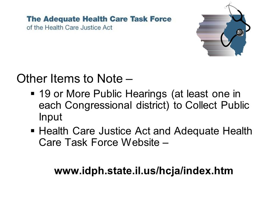 Other Items to Note – 19 or More Public Hearings (at least one in each Congressional district) to Collect Public Input Health Care Justice Act and Adequate Health Care Task Force Website – www.idph.state.il.us/hcja/index.htm
