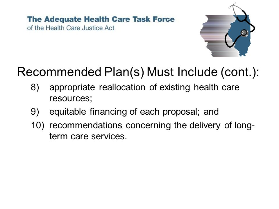 Recommended Plan(s) Must Include (cont.): 8)appropriate reallocation of existing health care resources; 9)equitable financing of each proposal; and 10)recommendations concerning the delivery of long- term care services.