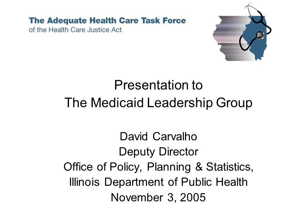 Presentation to The Medicaid Leadership Group David Carvalho Deputy Director Office of Policy, Planning & Statistics, Illinois Department of Public Health November 3, 2005