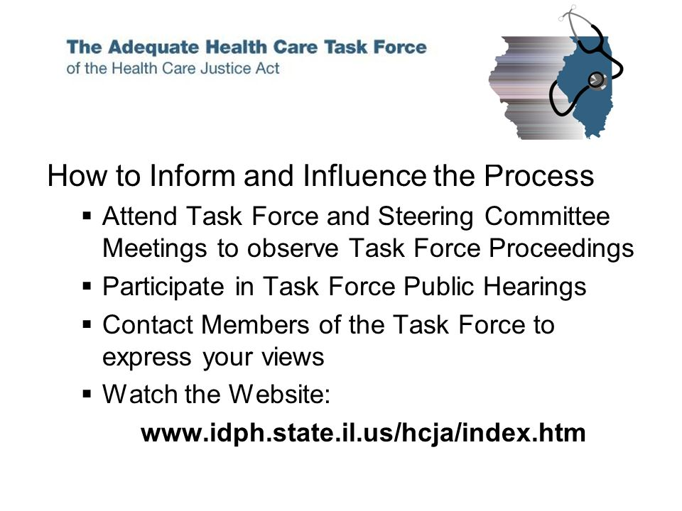 How to Inform and Influence the Process Attend Task Force and Steering Committee Meetings to observe Task Force Proceedings Participate in Task Force Public Hearings Contact Members of the Task Force to express your views Watch the Website: www.idph.state.il.us/hcja/index.htm