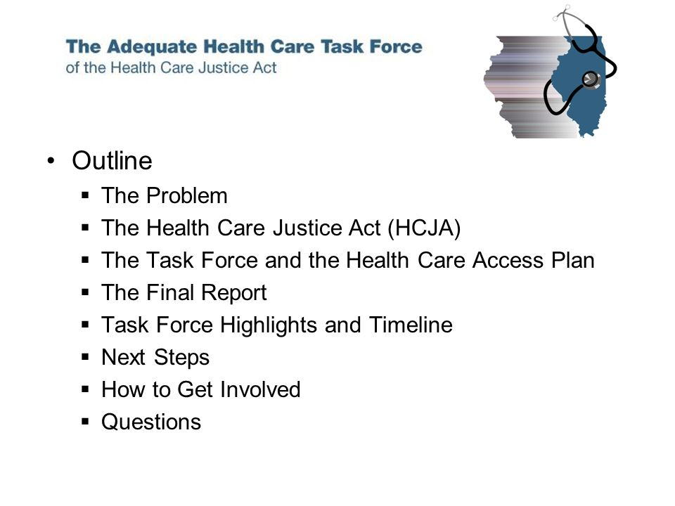 Outline The Problem The Health Care Justice Act (HCJA) The Task Force and the Health Care Access Plan The Final Report Task Force Highlights and Timeline Next Steps How to Get Involved Questions