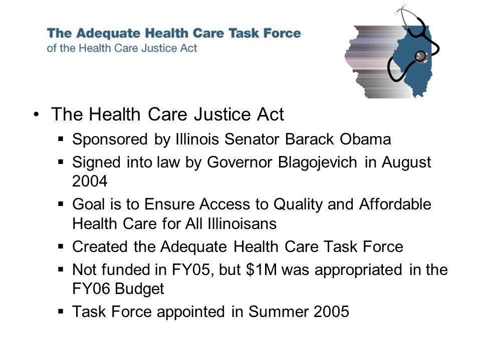 The Health Care Justice Act Sponsored by Illinois Senator Barack Obama Signed into law by Governor Blagojevich in August 2004 Goal is to Ensure Access to Quality and Affordable Health Care for All Illinoisans Created the Adequate Health Care Task Force Not funded in FY05, but $1M was appropriated in the FY06 Budget Task Force appointed in Summer 2005