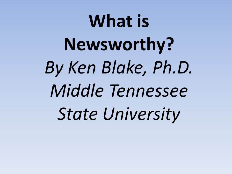 What is Newsworthy By Ken Blake, Ph.D. Middle Tennessee State University