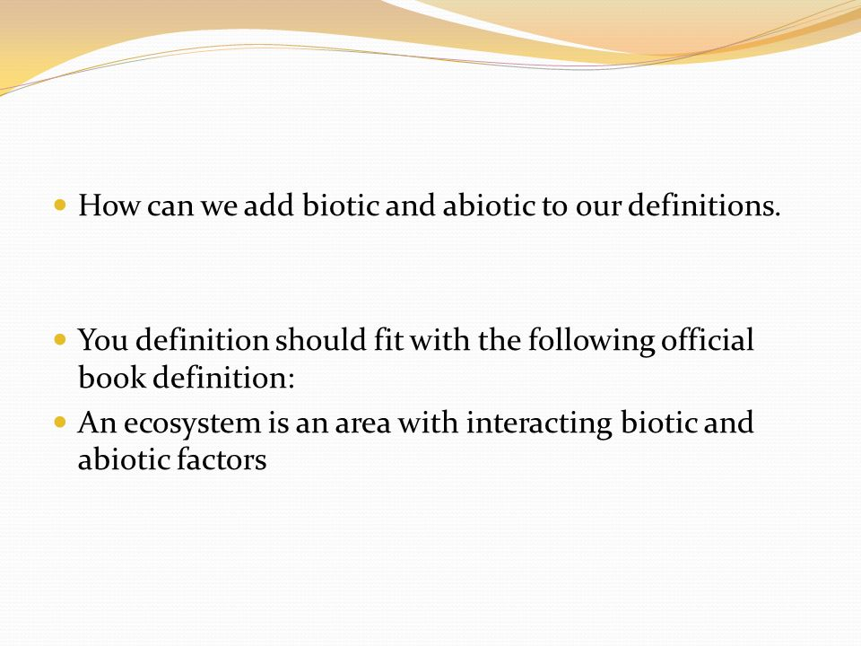 How can we add biotic and abiotic to our definitions. You definition should fit with the following official book definition: An ecosystem is an area w