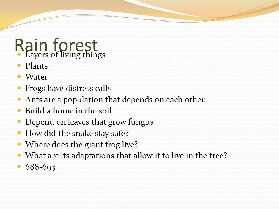 Rain forest Layers of living things Plants Water Frogs have distress calls Ants are a population that depends on each other. Build a home in the soil