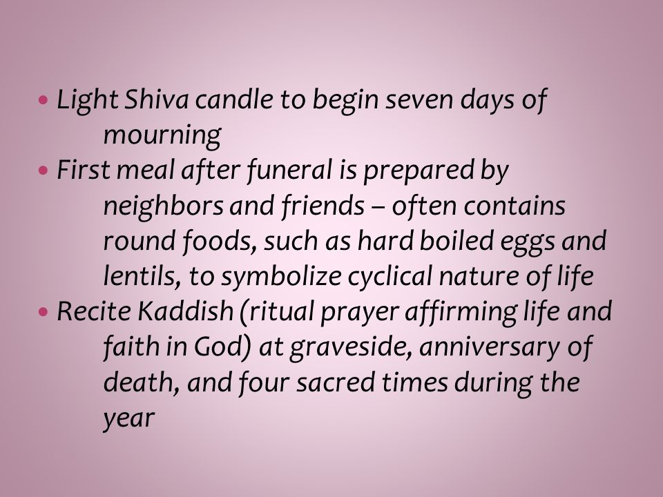 Light Shiva candle to begin seven days of mourning First meal after funeral is prepared by neighbors and friends – often contains round foods, such as