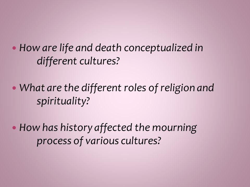 How are life and death conceptualized in different cultures? What are the different roles of religion and spirituality? How has history affected the m