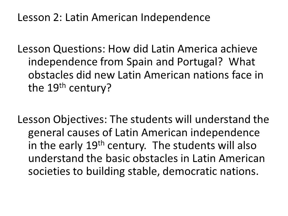 Lesson 2: Latin American Independence Lesson Questions: How did Latin America achieve independence from Spain and Portugal? What obstacles did new Lat
