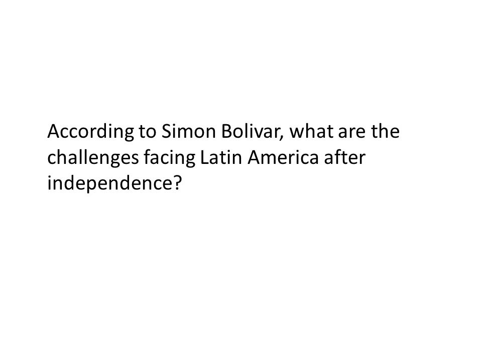 According to Simon Bolivar, what are the challenges facing Latin America after independence?