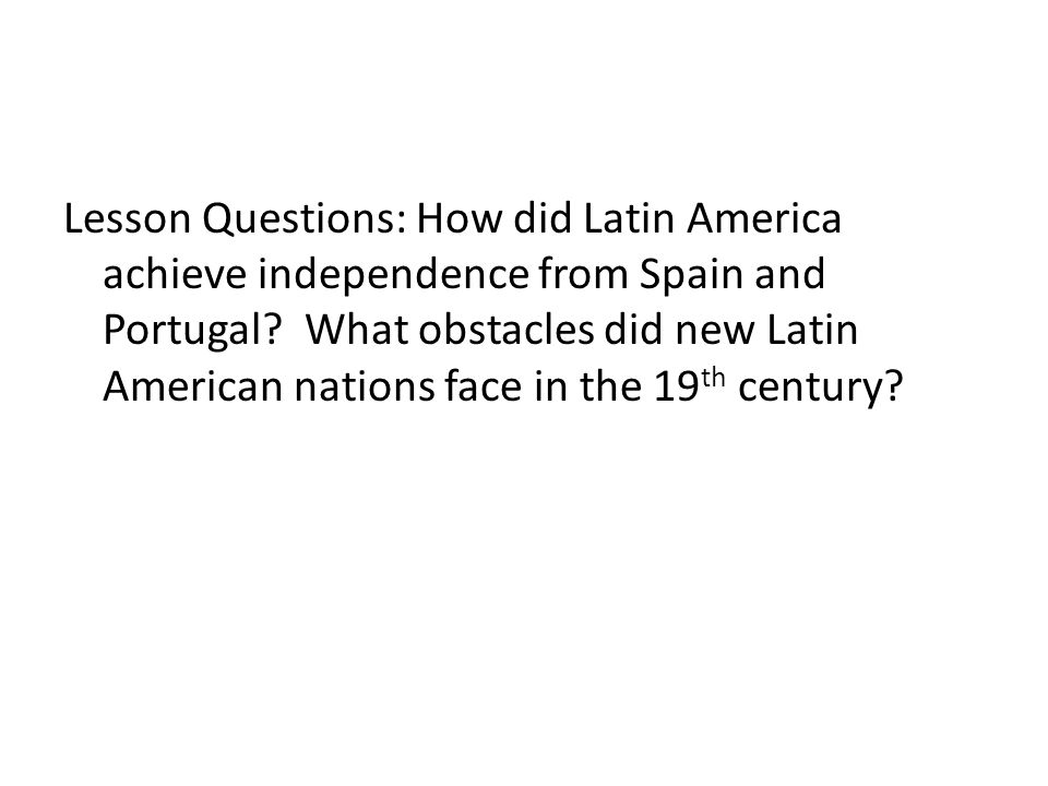 Lesson Questions: How did Latin America achieve independence from Spain and Portugal? What obstacles did new Latin American nations face in the 19 th