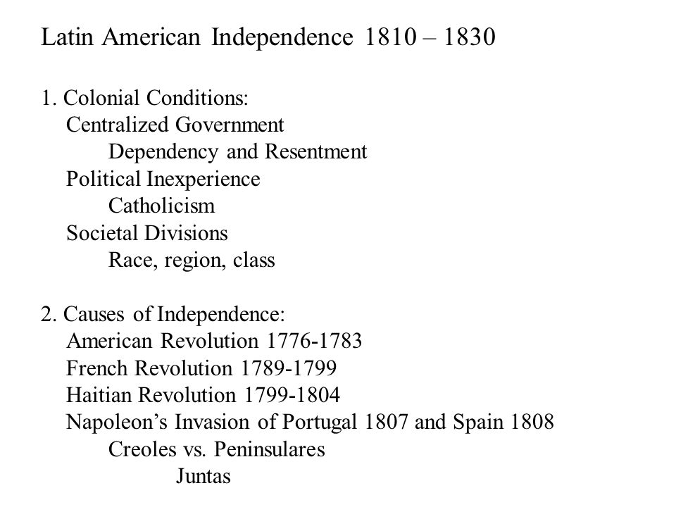 Latin American Independence 1810 – 1830 1. Colonial Conditions: Centralized Government Dependency and Resentment Political Inexperience Catholicism So