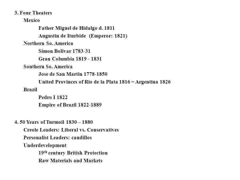 3. Four Theaters Mexico Father Miguel de Hidalgo d. 1811 Augustin de Iturbide (Emperor: 1821) Northern So. America Simon Bolivar 1783-31 Gran Columbia