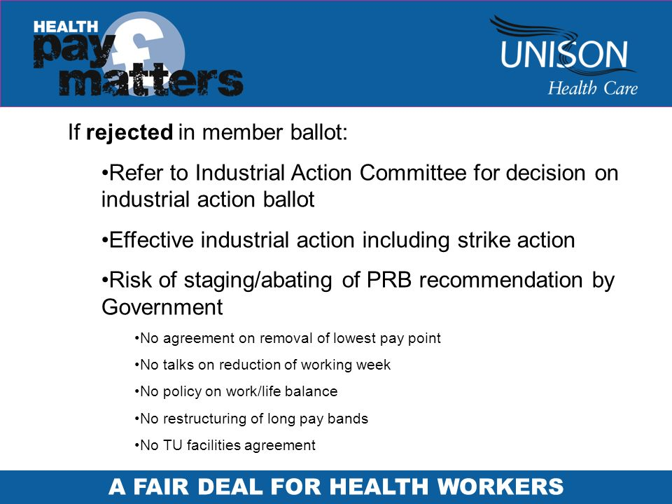 A FAIR DEAL FOR HEALTH WORKERS If rejected in member ballot: Refer to Industrial Action Committee for decision on industrial action ballot Effective industrial action including strike action Risk of staging/abating of PRB recommendation by Government No agreement on removal of lowest pay point No talks on reduction of working week No policy on work/life balance No restructuring of long pay bands No TU facilities agreement