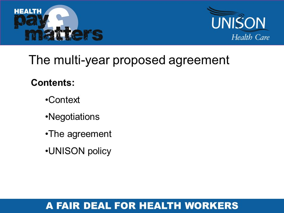 A FAIR DEAL FOR HEALTH WORKERS The multi-year proposed agreement Contents: Context Negotiations The agreement UNISON policy