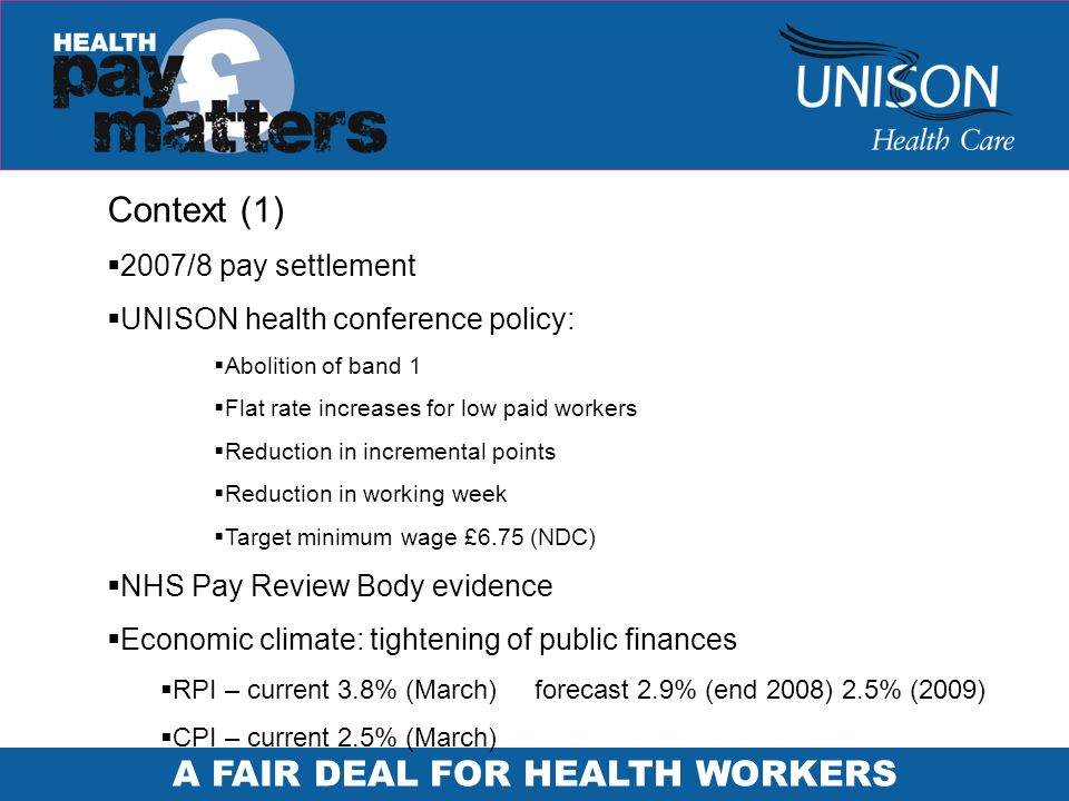 A FAIR DEAL FOR HEALTH WORKERS Context (1) 2007/8 pay settlement UNISON health conference policy: Abolition of band 1 Flat rate increases for low paid workers Reduction in incremental points Reduction in working week Target minimum wage £6.75 (NDC) NHS Pay Review Body evidence Economic climate: tightening of public finances RPI – current 3.8% (March)forecast 2.9% (end 2008) 2.5% (2009) CPI – current 2.5% (March)