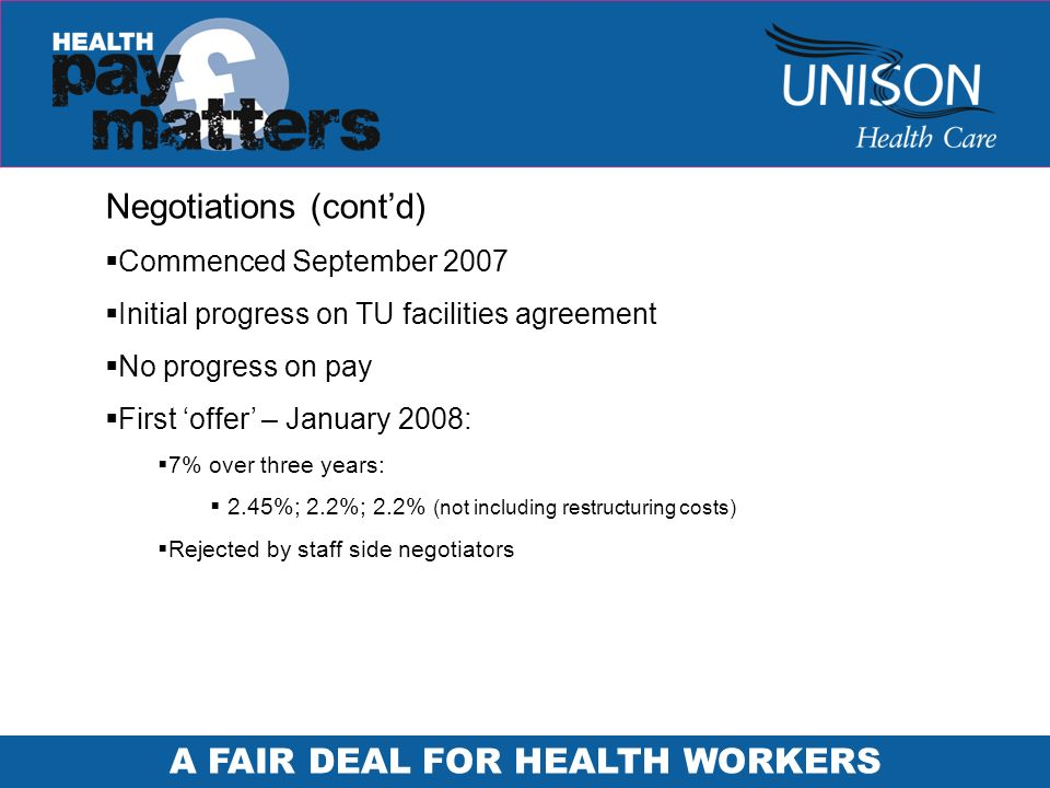 A FAIR DEAL FOR HEALTH WORKERS Negotiations (contd) Commenced September 2007 Initial progress on TU facilities agreement No progress on pay First offer – January 2008: 7% over three years: 2.45%; 2.2%; 2.2% (not including restructuring costs) Rejected by staff side negotiators