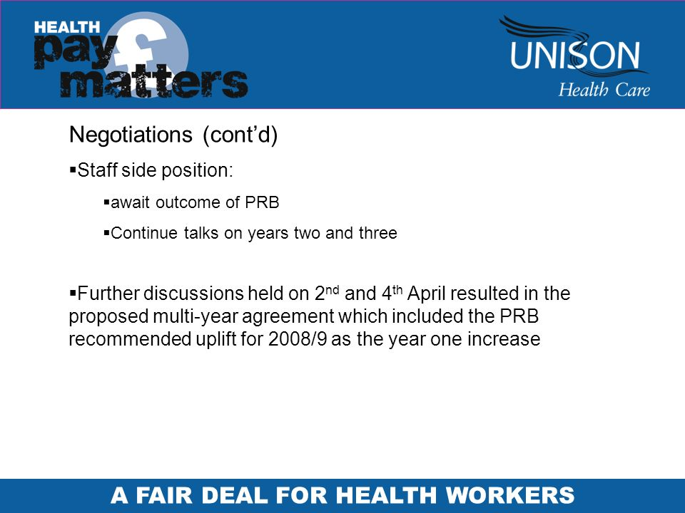 A FAIR DEAL FOR HEALTH WORKERS Negotiations (contd) Staff side position: await outcome of PRB Continue talks on years two and three Further discussions held on 2 nd and 4 th April resulted in the proposed multi-year agreement which included the PRB recommended uplift for 2008/9 as the year one increase