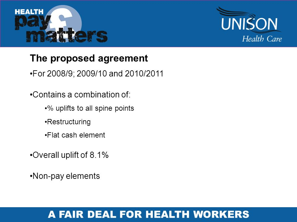 A FAIR DEAL FOR HEALTH WORKERS The proposed agreement For 2008/9; 2009/10 and 2010/2011 Contains a combination of: % uplifts to all spine points Restr