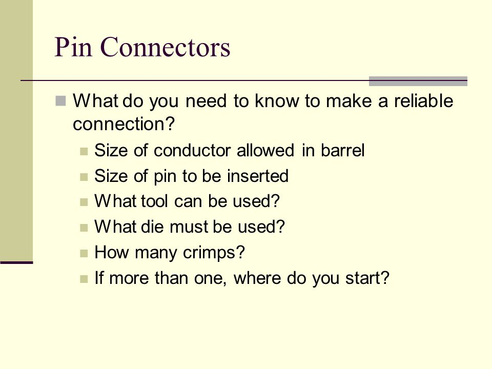 Pin Connectors What do you need to know to make a reliable connection? Size of conductor allowed in barrel Size of pin to be inserted What tool can be