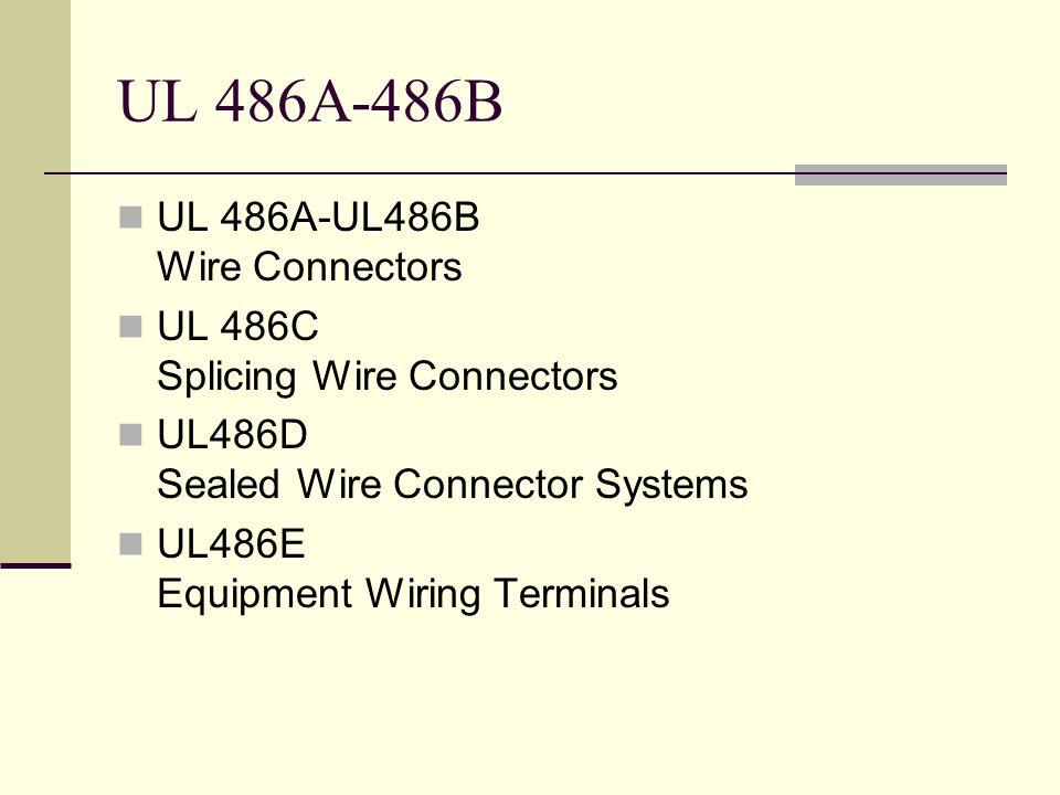 UL 486A-486B UL 486A-UL486B Wire Connectors UL 486C Splicing Wire Connectors UL486D Sealed Wire Connector Systems UL486E Equipment Wiring Terminals