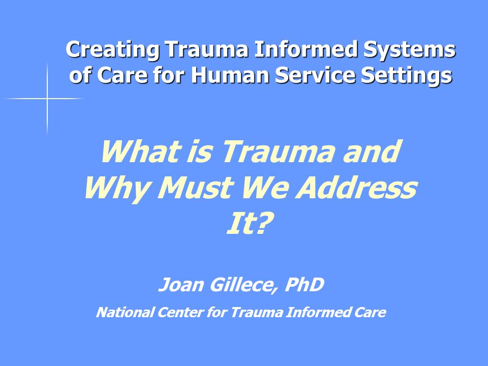 What is Trauma and Why Must We Address It? Joan Gillece, PhD National Center for Trauma Informed Care Creating Trauma Informed Systems of Care for Hum