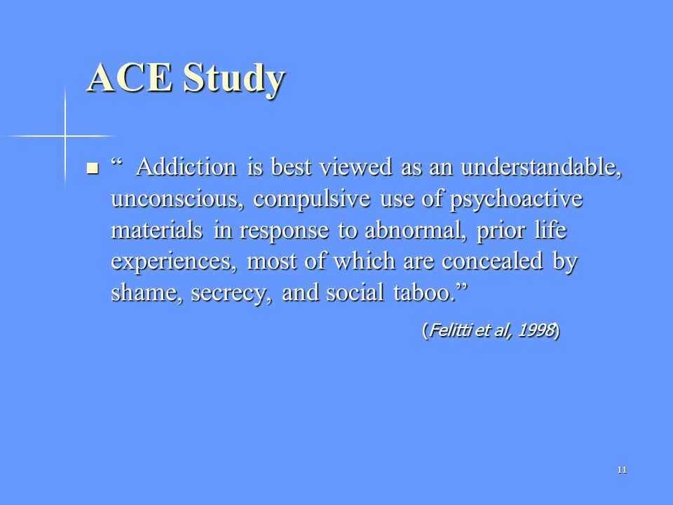 11 ACE Study Addiction is best viewed as an understandable, unconscious, compulsive use of psychoactive materials in response to abnormal, prior life