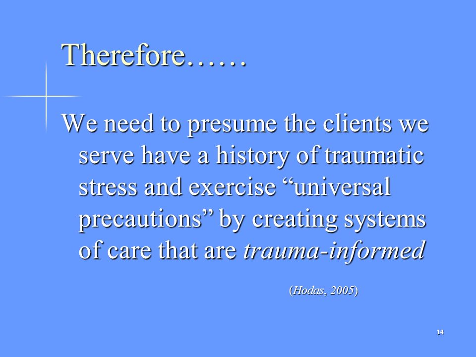 14 Therefore…… We need to presume the clients we serve have a history of traumatic stress and exercise universal precautions by creating systems of ca