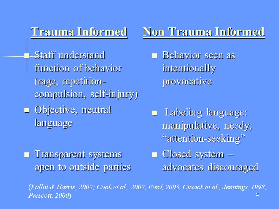 17 Trauma Informed Non Trauma Informed Staff understand function of behavior (rage, repetition- compulsion, self-injury) Staff understand function of