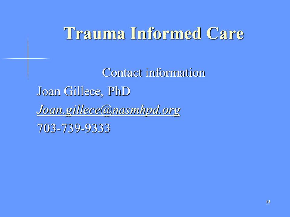 18 Trauma Informed Care Contact information Joan Gillece, PhD Joan.gillece@nasmhpd.org 703-739-9333