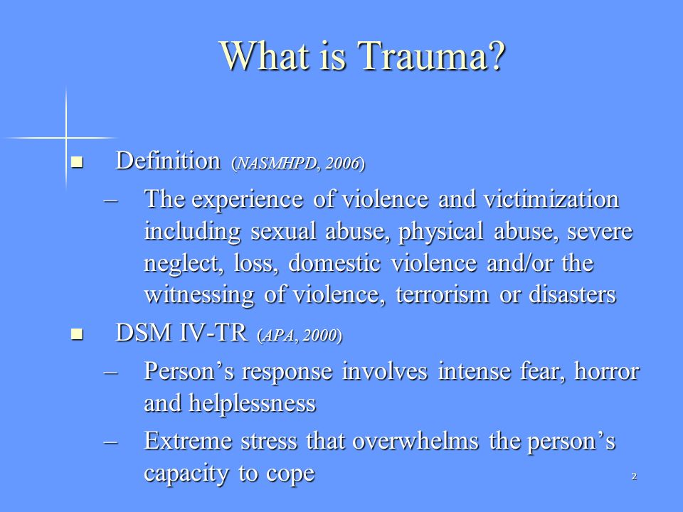 2 What is Trauma? Definition (NASMHPD, 2006) Definition (NASMHPD, 2006) –The experience of violence and victimization including sexual abuse, physical