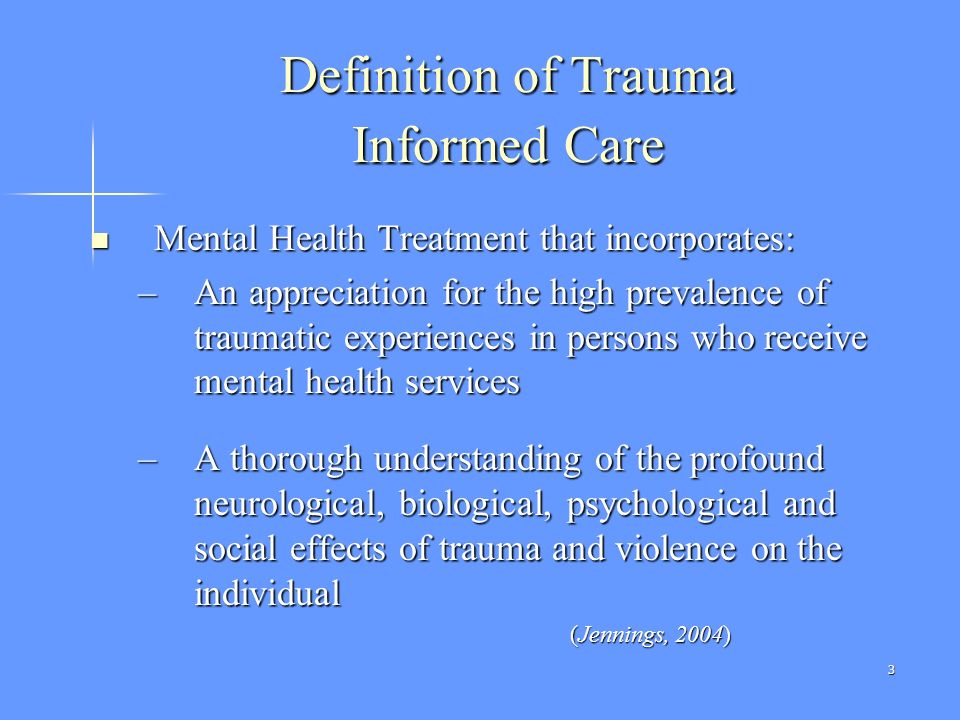 3 Definition of Trauma Informed Care Mental Health Treatment that incorporates: Mental Health Treatment that incorporates: –An appreciation for the hi