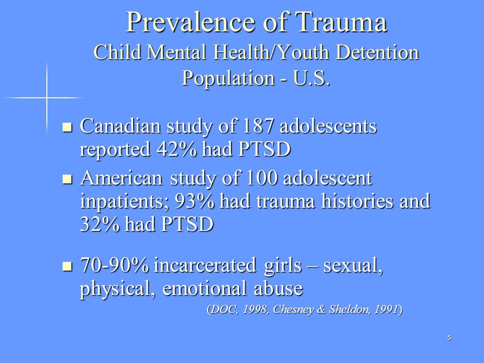 5 Prevalence of Trauma Child Mental Health/Youth Detention Population - U.S. Canadian study of 187 adolescents reported 42% had PTSD Canadian study of