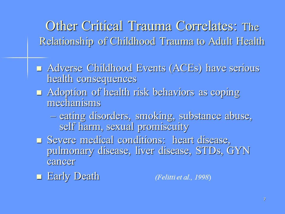 7 Other Critical Trauma Correlates: The Relationship of Childhood Trauma to Adult Health Adverse Childhood Events (ACEs) have serious health consequen