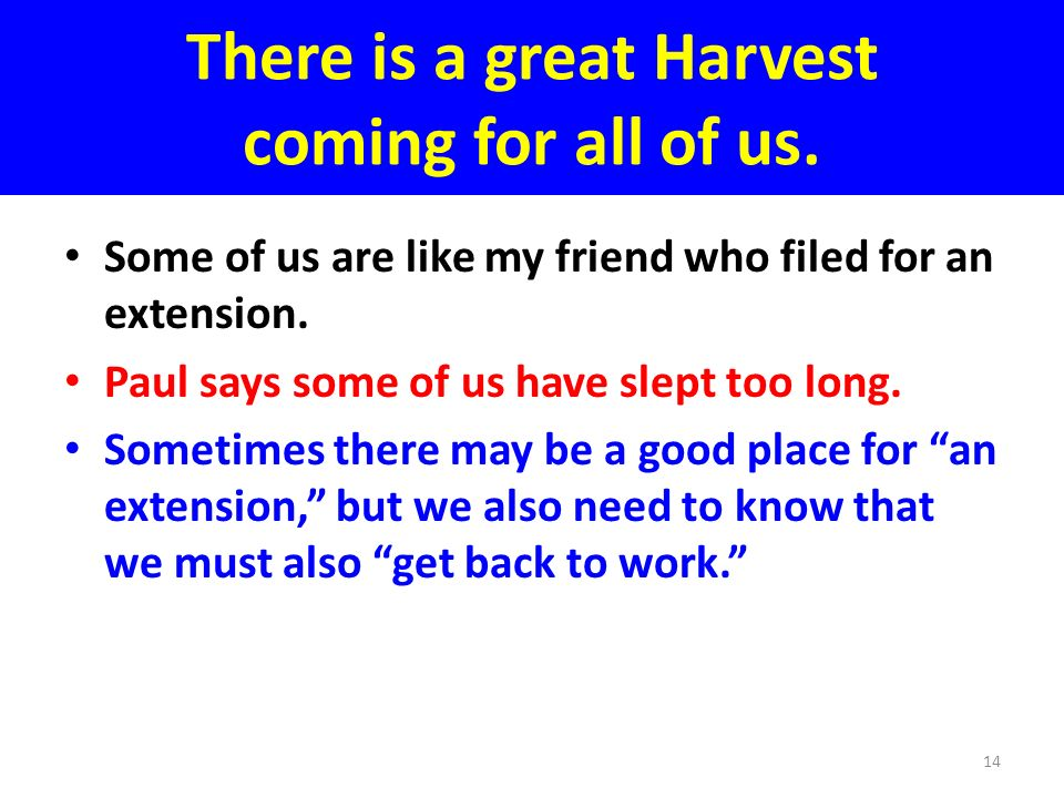There is a great Harvest coming for all of us. Some of us are like my friend who filed for an extension. Paul says some of us have slept too long. Som