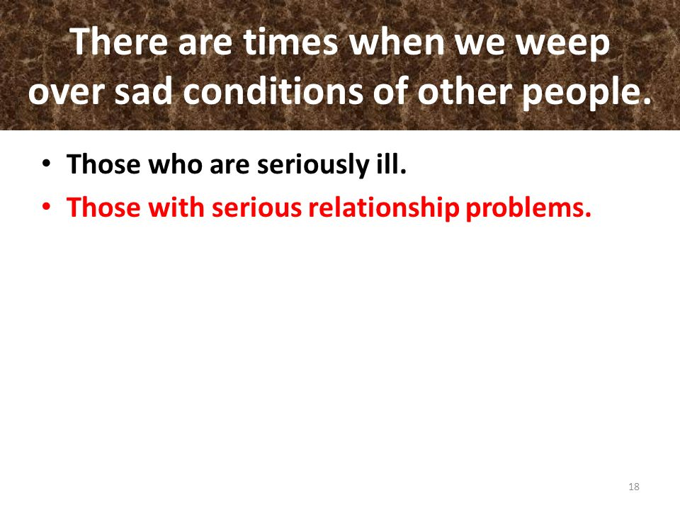 There are times when we weep over sad conditions of other people. Those who are seriously ill. Those with serious relationship problems. 18
