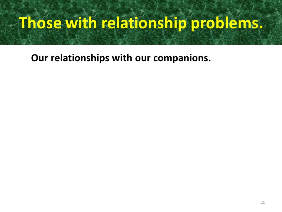 Those with relationship problems. Our relationships with our companions. 20