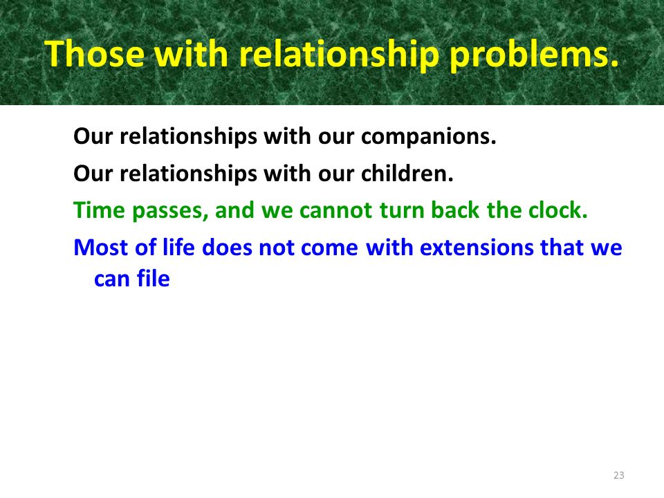 Those with relationship problems. Our relationships with our companions. Our relationships with our children. Time passes, and we cannot turn back the
