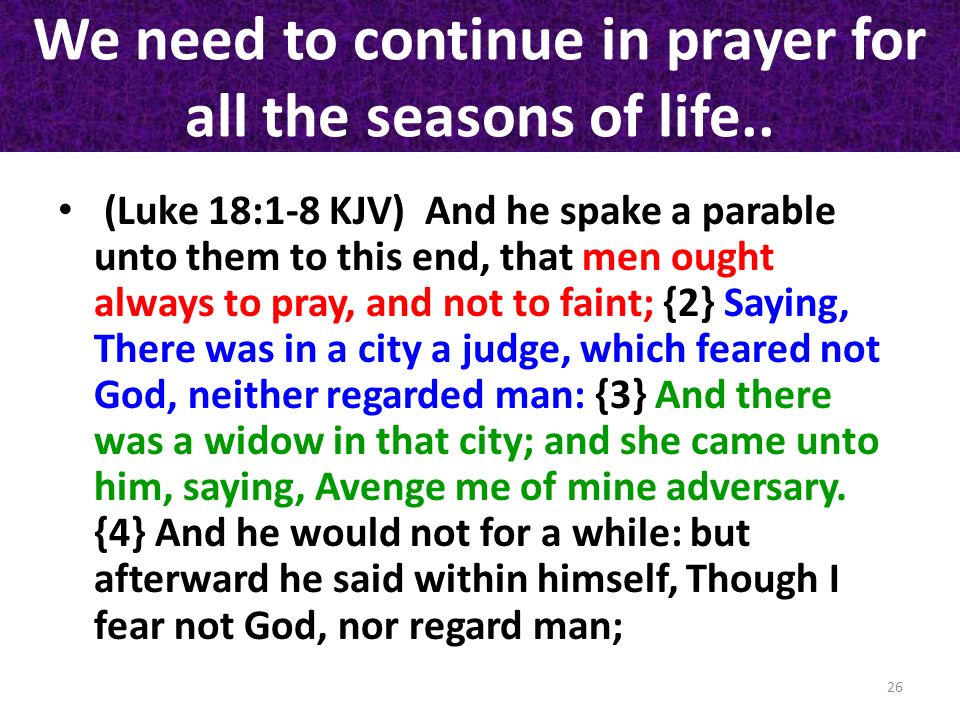 We need to continue in prayer for all the seasons of life.. (Luke 18:1-8 KJV) And he spake a parable unto them to this end, that men ought always to p