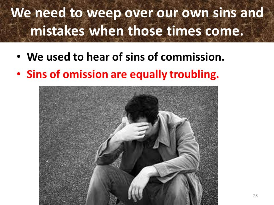 We need to weep over our own sins and mistakes when those times come. We used to hear of sins of commission. Sins of omission are equally troubling. 2