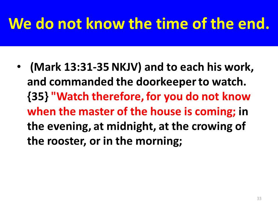We do not know the time of the end. (Mark 13:31-35 NKJV) and to each his work, and commanded the doorkeeper to watch. {35}