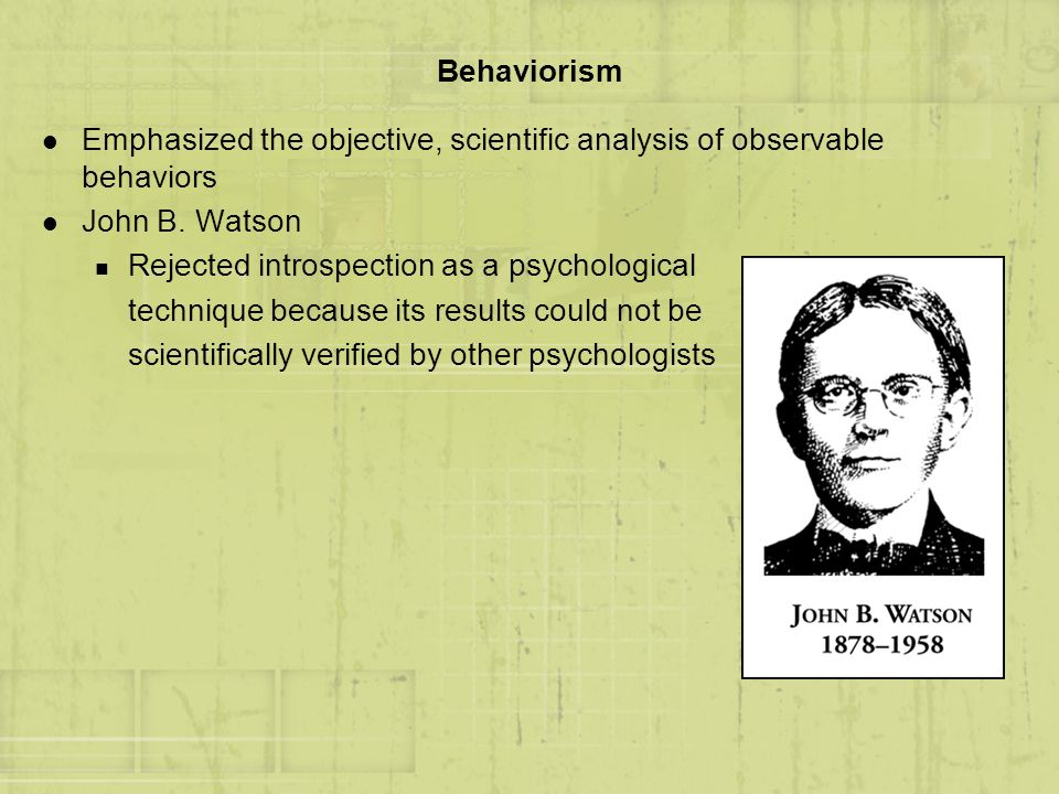 Behaviorism l Emphasized the objective, scientific analysis of observable behaviors l John B. Watson n Rejected introspection as a psychological techn