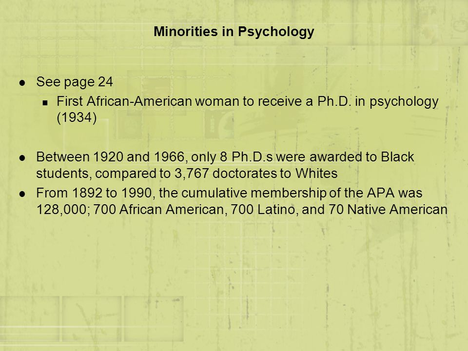 Minorities in Psychology l See page 24 n First African-American woman to receive a Ph.D. in psychology (1934) l Between 1920 and 1966, only 8 Ph.D.s w