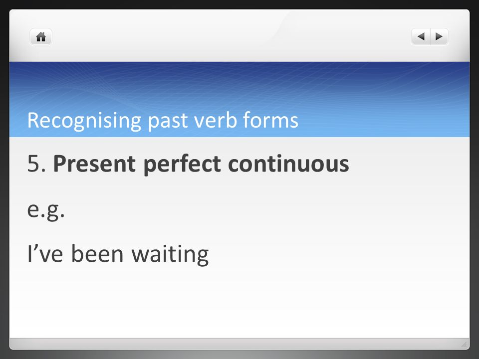 Recognising past verb forms 5. Present perfect continuous e.g. Ive been waiting