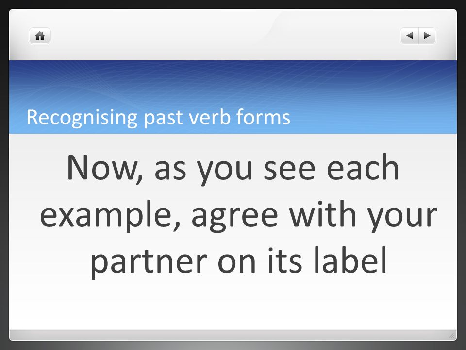 Recognising past verb forms Now, as you see each example, agree with your partner on its label