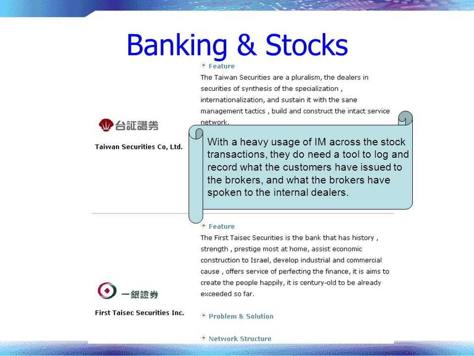 Banking & Stocks With a heavy usage of IM across the stock transactions, they do need a tool to log and record what the customers have issued to the brokers, and what the brokers have spoken to the internal dealers.